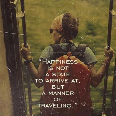 Happiness is not a state to arrive at, but rather a manner of traveling
